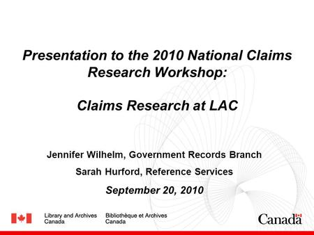 Presentation to the 2010 National Claims Research Workshop: Claims Research at LAC Jennifer Wilhelm, Government Records Branch Sarah Hurford, Reference.
