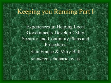 Keeping you Running Part I Experiences in Helping Local Governments Develop Cyber Security and Continuity Plans and Procedures Stan France & Mary Ball.