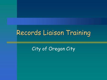"Records Liaison Training City of Oregon City. The Role of Records Liaisons As Records Liaison you will:  Be your department's ""point person"" for records."