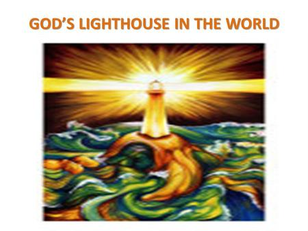 "GOD'S LIGHTHOUSE IN THE WORLD. GOD IS LIGHT "" This is the message we have heard from him and declare to you: God is light; in him there is no darkness."