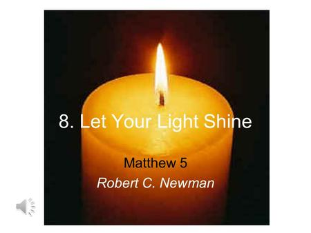 8. Let Your Light Shine Matthew 5 Robert C. Newman.