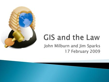 John Milburn and Jim Sparks 17 February 2009. 1. To establish a shared awareness of legal outcomes that may impact GIS in Indiana (Jim) 2. Explore the.