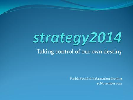 Taking control of our own destiny Parish Social & Information Evening 15 November 2012.
