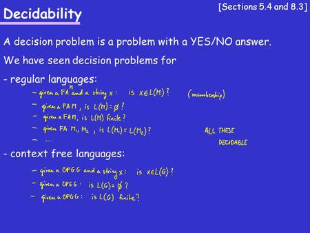 Decidability A decision problem is a problem with a YES/NO answer. We have seen decision problems for - regular languages: - context free languages: [Sections.