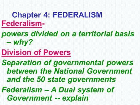 Chapter 4: FEDERALISM Federalism- powers divided on a territorial basis – why? Division of Powers Separation of governmental powers between the National.