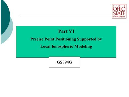 Part VI Precise Point Positioning Supported by Local Ionospheric Modeling GS894G.