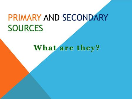 PRIMARY AND SECONDARY SOURCES What are they?. PRIMARY SOURCES are original objects, documents, or sources that give first-hand information were written.