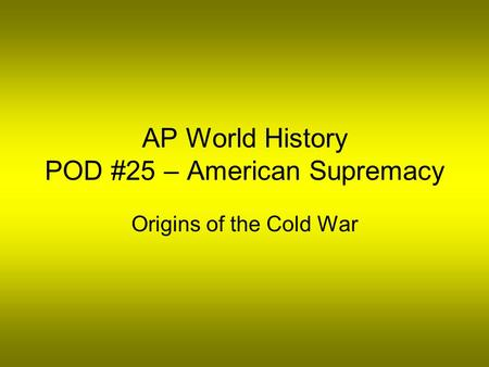 AP World History POD #25 – American Supremacy Origins of the Cold War.