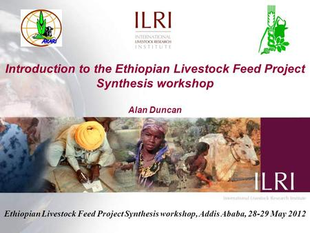 Introduction to the Ethiopian Livestock Feed Project Synthesis workshop Alan Duncan Ethiopian Livestock Feed Project Synthesis workshop, Addis Ababa, 28-29.