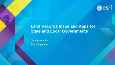 Esri UC 2015 | Technical Workshop | Land Records Maps and Apps for State and Local Governments Chris Buscaglia Scott Oppmann.