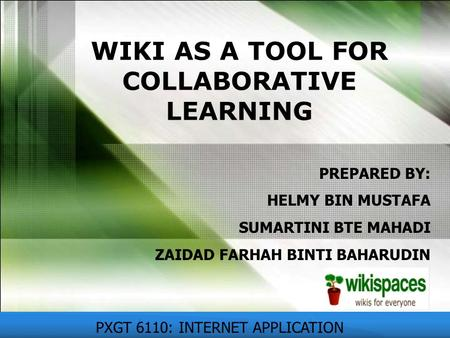 WIKI AS A TOOL FOR COLLABORATIVE LEARNING PXGT 6110: INTERNET APPLICATION PREPARED BY: HELMY BIN MUSTAFA SUMARTINI BTE MAHADI ZAIDAD FARHAH BINTI BAHARUDIN.