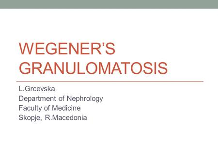WEGENER'S GRANULOMATOSIS L.Grcevska Department of Nephrology Faculty of Medicine Skopje, R.Macedonia.