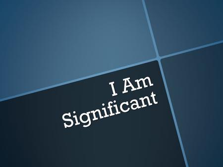 "I Am Significant. ""You are the salt of the earth. But if the salt loses its saltiness, how can it be made salty again? It is no longer good for anything,"