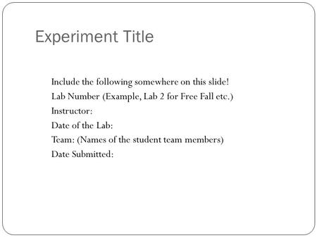 Experiment Title Include the following somewhere on this slide! Lab Number (Example, Lab 2 for Free Fall etc.) Instructor: Date of the Lab: Team: (Names.