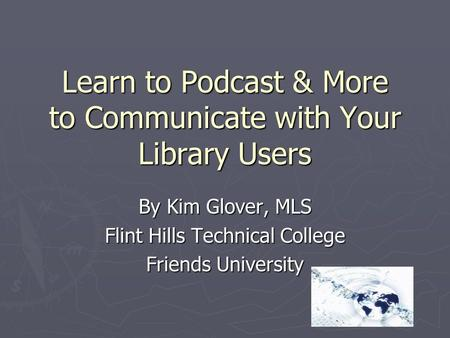 Learn to Podcast & More to Communicate with Your Library Users By Kim Glover, MLS Flint Hills Technical College Friends University.