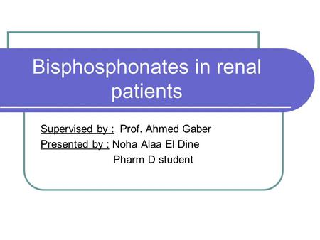 Bisphosphonates in renal patients Supervised by : Prof. Ahmed Gaber Presented by : Noha Alaa El Dine Pharm D student.