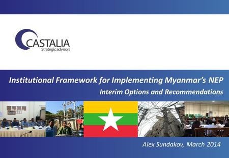 Institutional Framework for Implementing Myanmar's NEP Interim Options and Recommendations Alex Sundakov, March 2014.