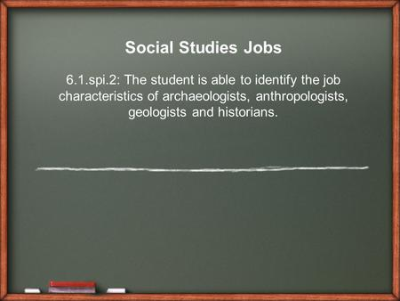 Social Studies Jobs 6.1.spi.2: The student is able to identify the job characteristics of archaeologists, anthropologists, geologists and historians.