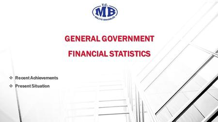 GENERAL GOVERNMENT FINANCIAL STATISTICS GENERAL GOVERNMENT FINANCIAL STATISTICS  Recent Achievements  Present Situation.