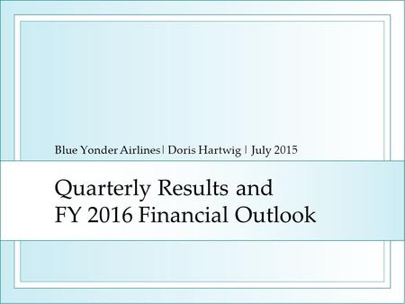 Quarterly Results and FY 2016 Financial Outlook Blue Yonder Airlines| Doris Hartwig | July 2015.