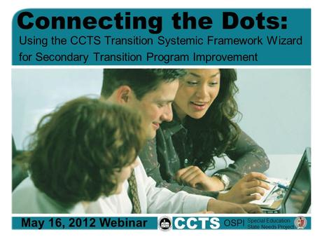 Connecting the Dots: Using the CCTS Transition Systemic Framework Wizard for Secondary Transition Program Improvement May 16, 2012 Webinar CCTS Special.
