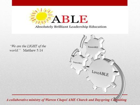 "ABLE Absolutely Brilliant Leadership Education A collaborative ministry of Warren Chapel AME Church and Dayspring Consulting ""We are the LIGHT of the world."""
