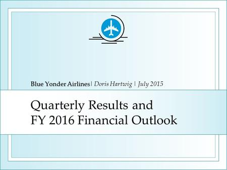 Quarterly Results and FY 2016 Financial Outlook Blue Yonder Airlines Blue Yonder Airlines| Doris Hartwig | July 2015.