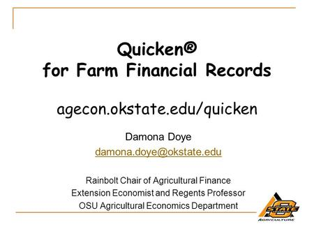 Quicken® for Farm Financial Records agecon.okstate.edu/quicken Damona Doye Rainbolt Chair of Agricultural Finance Extension Economist.