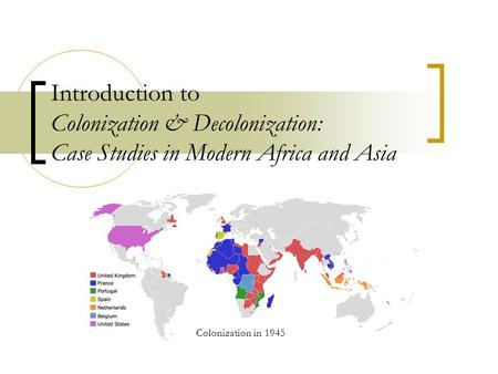 Introduction to Colonization & Decolonization: Case Studies in Modern Africa and Asia Colonization in 1945.