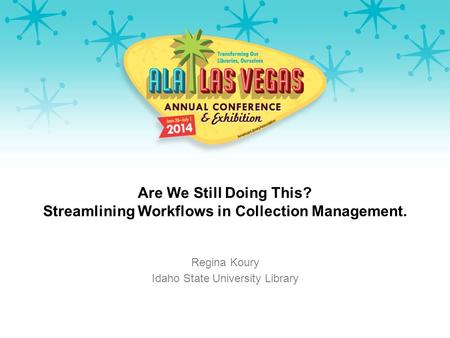 Are We Still Doing This? Streamlining Workflows in Collection Management. Regina Koury Idaho State University Library.