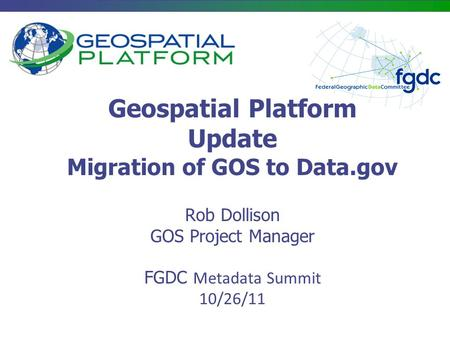 Geospatial Platform Update Migration of GOS to Data.gov Rob Dollison GOS Project Manager FGDC Metadata Summit 10/26/11.