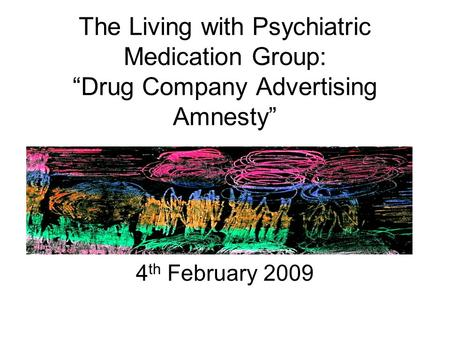"The Living with Psychiatric Medication Group: ""Drug Company Advertising Amnesty"" 4 th February 2009."