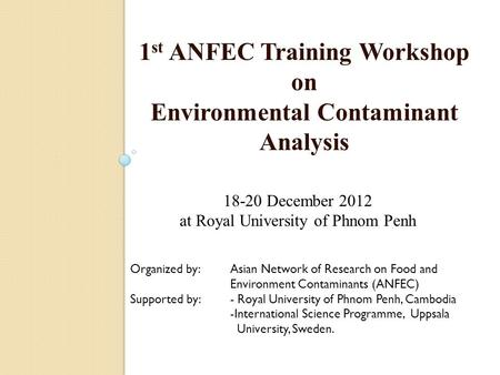 1 st ANFEC Training Workshop on Environmental Contaminant Analysis 18-20 December 2012 at Royal University of Phnom Penh Organized by: Asian Network of.