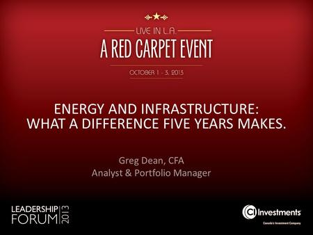 ENERGY AND INFRASTRUCTURE: WHAT A DIFFERENCE FIVE YEARS MAKES. Greg Dean, CFA Analyst & Portfolio Manager.