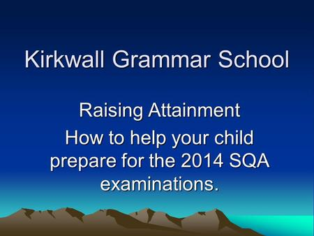 Kirkwall Grammar School Raising Attainment How to help your child prepare for the 2014 SQA examinations.
