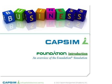 © 2012 Capsim Management Simulations, Inc.Unforgettable Business Learning ® An overview of the Foundation ® Simulation Introduction.