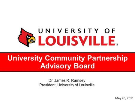 University Community Partnership Advisory Board Dr. James R. Ramsey President, University of Louisville May 26, 2011.
