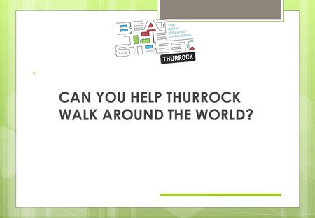 ` CAN YOU HELP THURROCK WALK AROUND THE WORLD?. Thurrock Primary Schools will take part in a fun walking and cycling game. Beat the Street starts 11 th.