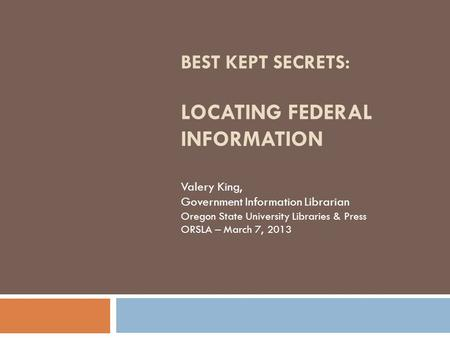 BEST KEPT SECRETS: LOCATING FEDERAL INFORMATION Valery King, Government Information Librarian Oregon State University Libraries & Press ORSLA – March 7,