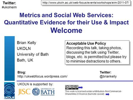 UKOLN is supported by: Metrics and Social Web Services: Quantitative Evidence for their Use & Impact Welcome Brian Kelly UKOLN University of Bath Bath,