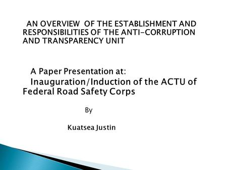 AN OVERVIEW OF THE ESTABLISHMENT AND RESPONSIBILITIES OF THE ANTI-CORRUPTION AND TRANSPARENCY UNIT A Paper Presentation at: Inauguration/Induction of the.