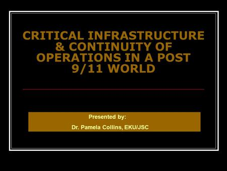 CRITICAL INFRASTRUCTURE & CONTINUITY OF OPERATIONS IN A POST 9/11 WORLD Presented by: Dr. Pamela Collins, EKU/JSC.