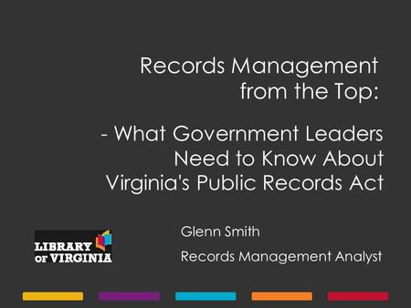 Records Management from the Top: Glenn Smith Records Management Analyst - What Government Leaders Need to Know About Virginia's Public Records Act.