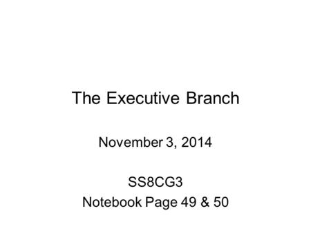 The Executive Branch November 3, 2014 SS8CG3 Notebook Page 49 & 50.