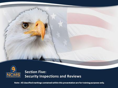 Section Five: Security Inspections and Reviews Note: All classified markings contained within this presentation are for training purposes only.