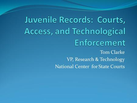 Tom Clarke VP, Research & Technology National Center for State Courts.