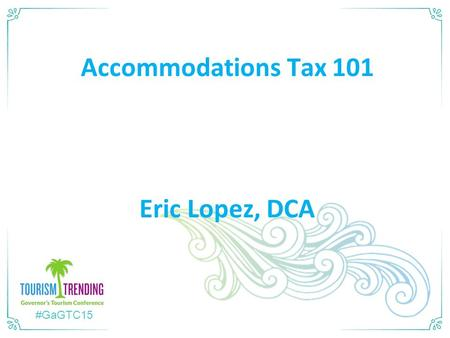 #GaGTC15 Accommodations Tax 101 Eric Lopez, DCA. DCA's Role o Not the Hotel-Motel Police o DCA's Legislative Mandate:  Provide Reporting System for local.