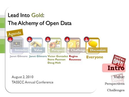 Value Perspectives Challenges Intro IntroductionsValuePerspectivesChallengesDiscussion Lead Into Gold: The Alchemy of Open Data August 2, 2010 TASSCC Annual.