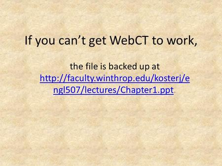 If you can't get WebCT to work, the file is backed up at  ngl507/lectures/Chapter1.ppt.