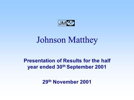 Presentation of Results for the half year ended 30 th September 2001 29 th November 2001 Johnson Matthey.